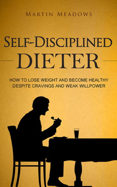 Self-Disciplined Dieter: How to Lose Weight and Become Healthy Despite Cravings and Weak Willpower
