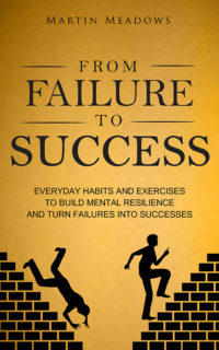 From Failure to Success: Everyday Habits and Exercises to Build Mental Resilience and Turn Failures Into Successes